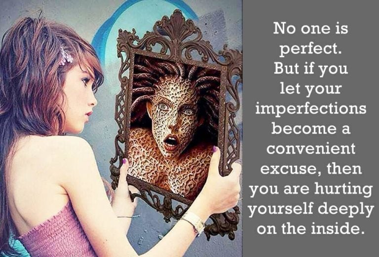 No one is perfect. But if you let your imperfections become a convenient excuse, then you are hurting yourself deeply on the inside.