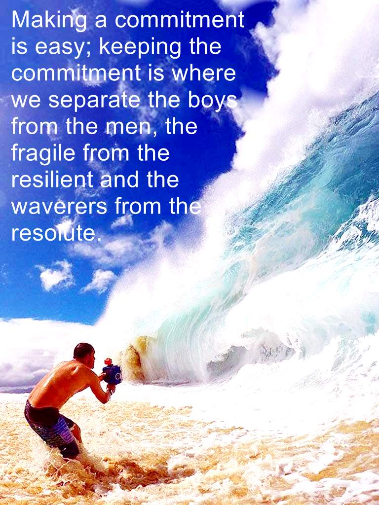 Making a commitment is easy; keeping the commitment is where we separate the boys from the men, the fragile from the resilient, and the waverers from the resolute.